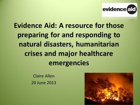 Evidence Aid: A resource for those preparing for and responding to natural disasters, humanitarian crises and major healthcare emergencies Claire Allen.
