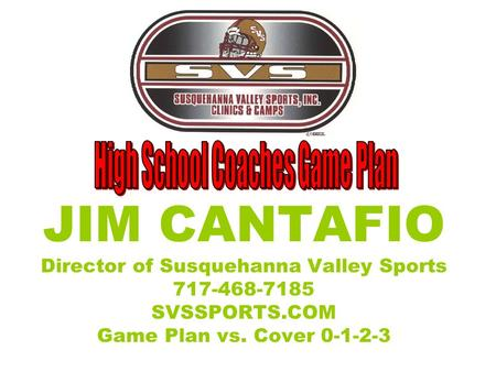 JIM CANTAFIO Director of Susquehanna Valley Sports 717-468-7185 SVSSPORTS.COM Game Plan vs. Cover 0-1-2-3.