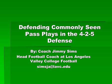Defending Commonly Seen Pass Plays in the 4-2-5 Defense By: Coach Jimmy Sims Head Football Coach at Los Angeles Valley College Football