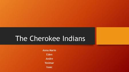 The Cherokee Indians Anna Marie Eden Andre Yosimar Isaac.