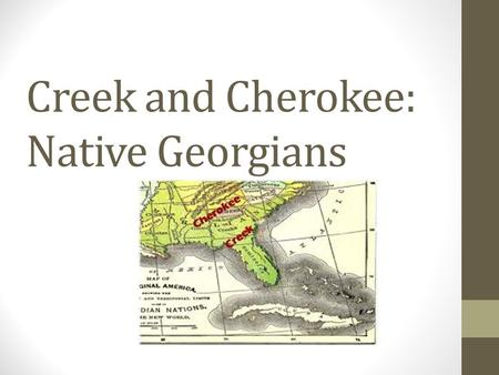Creek and Cherokee: Native Georgians. Georgia's First People The Creek and Cherokee were some of the first American Indian groups that lived long ago.