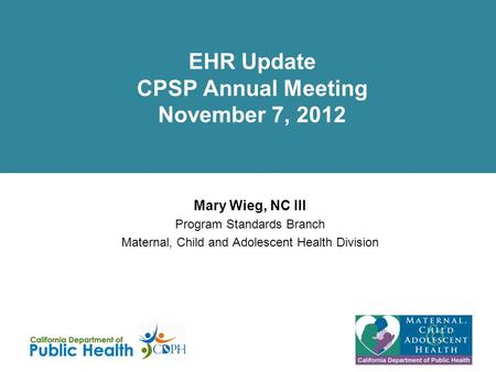EHR Update CPSP Annual Meeting November 7, 2012 Mary Wieg, NC III Program Standards Branch Maternal, Child and Adolescent Health Division.