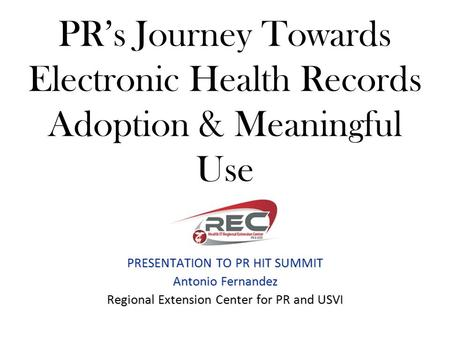 PR's Journey Towards Electronic Health Records Adoption & Meaningful Use PRESENTATION TO PR HIT SUMMIT Antonio Fernandez Regional Extension Center for.