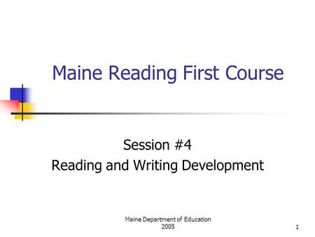 Maine Department of Education 20051 Maine Reading First Course Session #4 Reading and Writing Development.