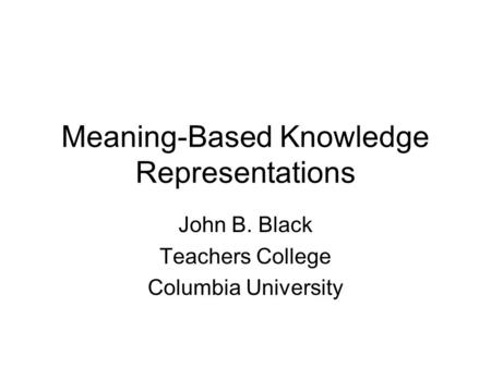 Meaning-Based Knowledge Representations John B. Black Teachers College Columbia University.
