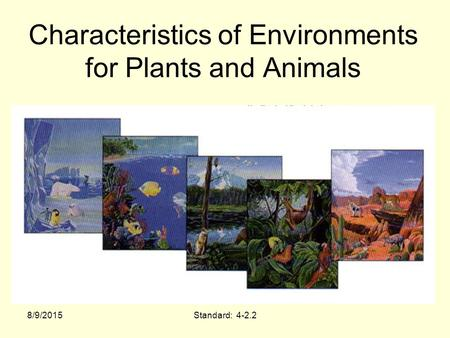 Characteristics of Environments for Plants and Animals 8/9/2015Standard: 4-2.2.