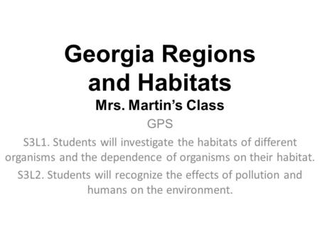 Georgia Regions and Habitats Mrs. Martin's Class GPS S3L1. Students will investigate the habitats of different organisms and the dependence of organisms.