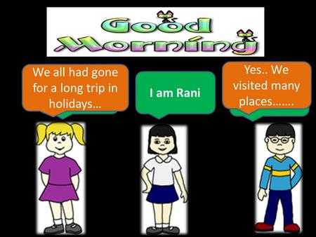 Hi !! I am Neha I am Chintoo.. I am Rani We all had gone for a long trip in holidays… Yes.. We visited many places…….
