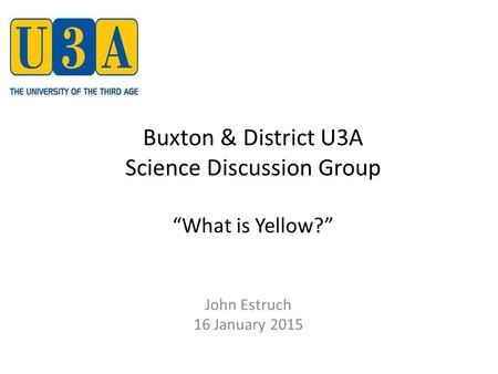 "Buxton & District U3A Science Discussion Group ""What is Yellow?"" John Estruch 16 January 2015."