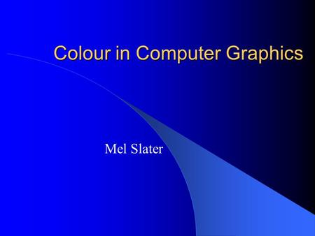 Colour in Computer Graphics Mel Slater. Outline: This time Introduction Spectral distributions Simple Model for the Visual System Simple Model for an.