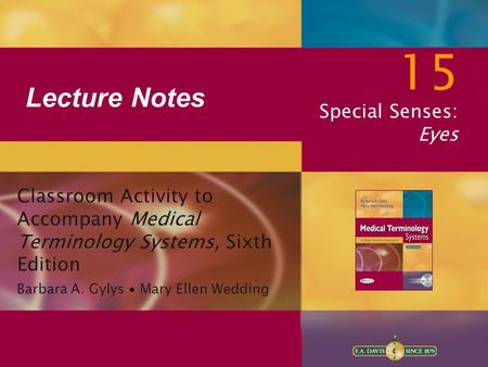 Lecture Notes 15 Special Senses: Eyes Classroom Activity to Accompany Medical Terminology Systems, Sixth Edition Barbara A. Gylys ∙ Mary Ellen Wedding.