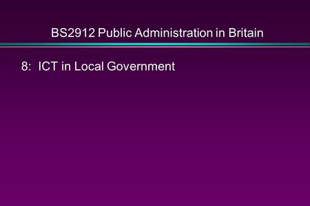 BS2912 Public Administration in Britain 8: ICT in Local Government.