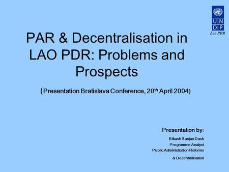 Lao PDR PAR & Decentralisation in LAO PDR: Problems and Prospects ( Presentation Bratislava Conference, 20 th April 2004) Presentation by: Bikash Ranjan.