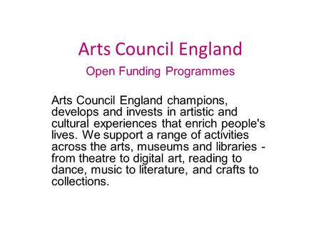 Arts Council England Open Funding Programmes Arts Council England champions, develops and invests in artistic and cultural experiences that enrich people's.