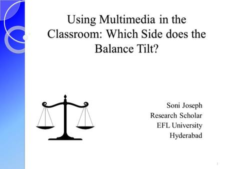 Using Multimedia in the Classroom: Which Side does the Balance Tilt? Soni Joseph Research Scholar EFL University Hyderabad 1.