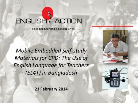 Changing Learning. Changing Lives. Mobile Embedded Self-study Materials for CPD: The Use of English Language for Teachers (EL4T) in Bangladesh 21 February.