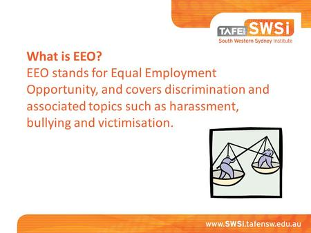 What is EEO? EEO stands for Equal Employment Opportunity, and covers discrimination and associated topics such as harassment, bullying and victimisation.