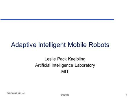 8/9/20151 DARPA-MARS Kickoff Adaptive Intelligent Mobile Robots Leslie Pack Kaelbling Artificial Intelligence Laboratory MIT.