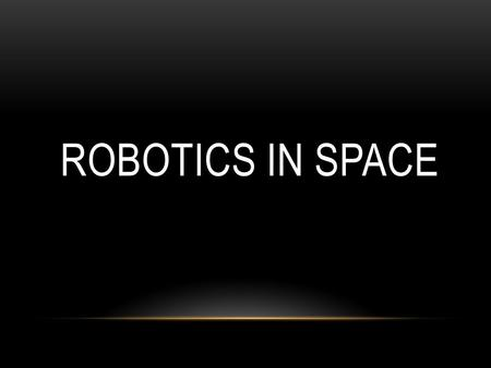 ROBOTICS IN SPACE. WHAT IS A ROBOT? IN THE DICTIONARY A ROBOT IS DEFINED AS: 1.A MACHINE THAT RESEMBLES A HUMAN AND DOES MECHANICAL, ROUTINE TASKS ON.