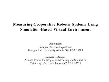 Measuring Cooperative Robotic Systems Using Simulation-Based Virtual Environment Xiaolin Hu Computer Science Department Georgia State University, Atlanta.