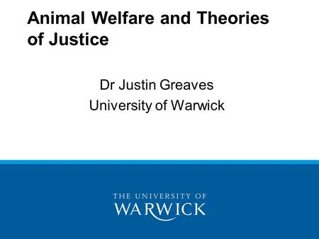 Animal Welfare and Theories of Justice Dr Justin Greaves University of Warwick.