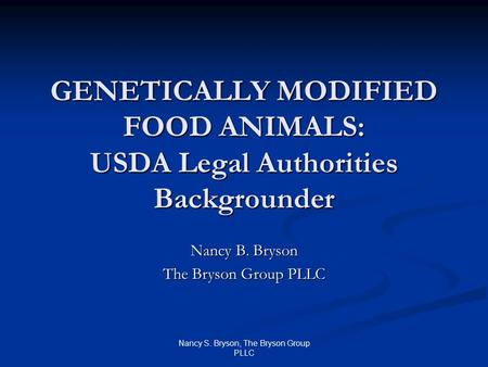 Nancy S. Bryson, The Bryson Group PLLC GENETICALLY MODIFIED FOOD ANIMALS: USDA Legal Authorities Backgrounder Nancy B. Bryson The Bryson Group PLLC.