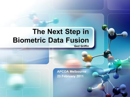 The Next Step in Biometric Data Fusion Ged Griffin APCOA Melbourne 23 February 2011.