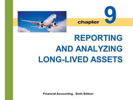 Chapter 9-1 REPORTING AND ANALYZING LONG-LIVED ASSETS Financial Accounting, Sixth Edition 9.