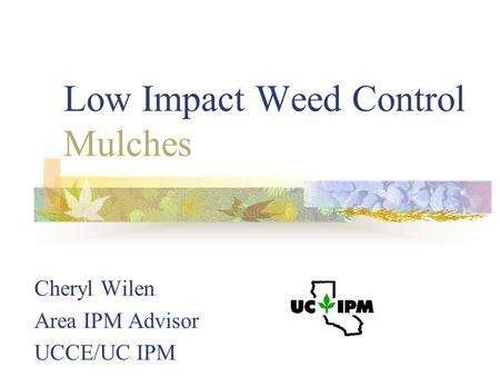 Low Impact Weed Control Mulches Cheryl Wilen Area IPM Advisor UCCE/UC IPM.