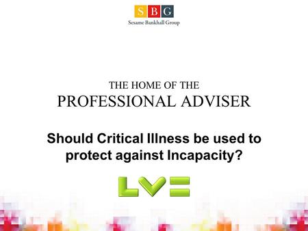 THE HOME OF THE PROFESSIONAL ADVISER Should Critical Illness be used to protect against Incapacity?