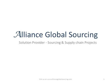 A lliance Global Sourcing Solution Provider - Sourcing & Supply chain Projects Visit us on www.allianceglobalsourcing.com1.