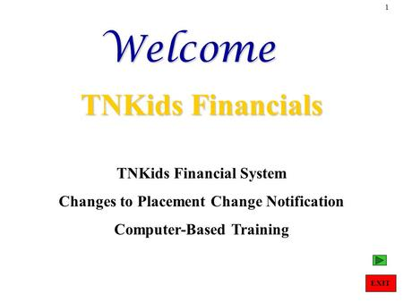 1Welcome TNKids Financials TNKids Financial System Changes to Placement Change Notification Computer-Based Training EXIT.