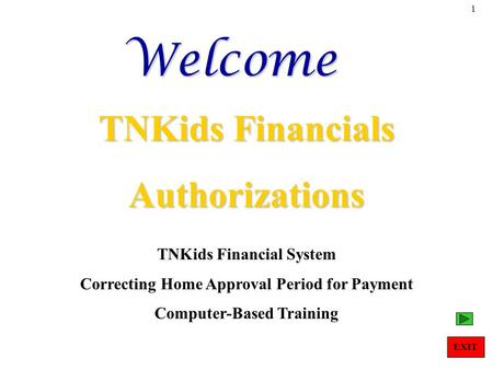 1Welcome TNKids Financials Authorizations TNKids Financial System Correcting Home Approval Period for Payment Computer-Based Training EXIT.