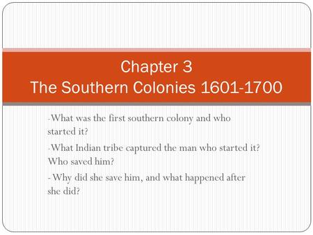 - What was the first southern colony and who started it? - What Indian tribe captured the man who started it? Who saved him? - Why did she save him, and.