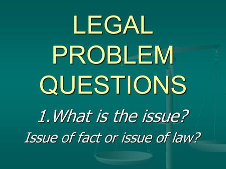 LEGAL PROBLEM QUESTIONS 1.What is the issue? Issue of fact or issue of law?
