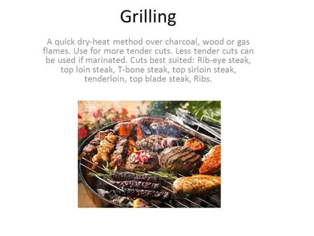 Grilling A quick dry-heat method over charcoal, wood or gas flames. Use for more tender cuts. Less tender cuts can be used if marinated. Cuts best suited: