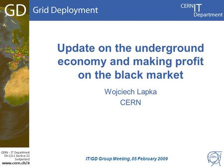 CERN - IT Department CH-1211 Genève 23 Switzerland www.cern.ch/i t Update on the underground economy and making profit on the black market Wojciech Lapka.
