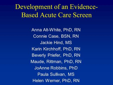 Development of an Evidence- Based Acute Care Screen Anna Alt-White, PhD, RN Connie Case, BSN, RN Jackie Hind, MS Karin Kirchhoff, PhD, RN Beverly Priefer,