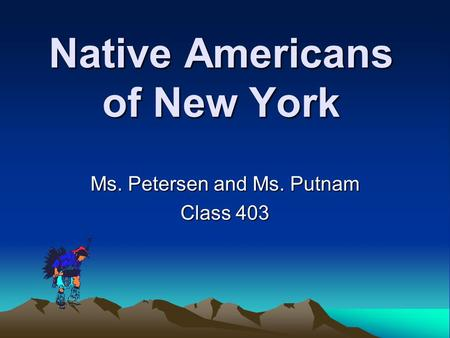 Native Americans of New York Ms. Petersen and Ms. Putnam Class 403.