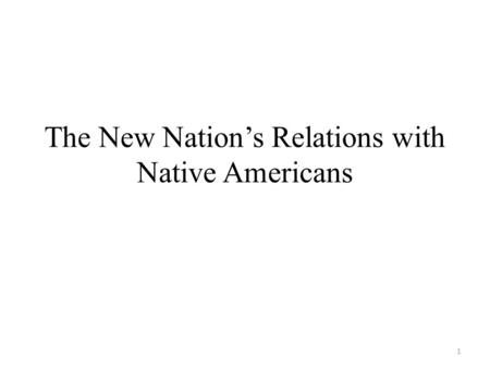 The New Nation's Relations with Native Americans 1.