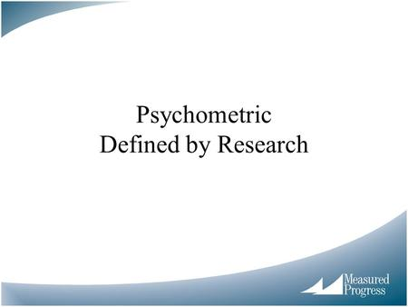 Psychometric Defined by Research. Goals of This Session Brief wrap up of brown bags Psychometrics defined through research –Broad historical perspective.