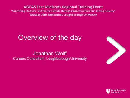 "Overview of the day Jonathan Wolff Careers Consultant, Loughborough University AGCAS East Midlands Regional Training Event ""Supporting Students' Test Practice."