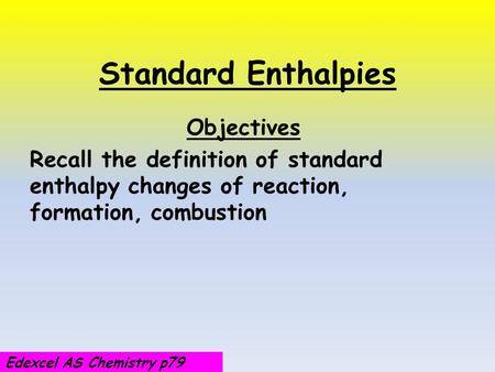 Standard Enthalpies Objectives Recall the definition of standard enthalpy changes of reaction, formation, combustion Edexcel AS Chemistry p79.