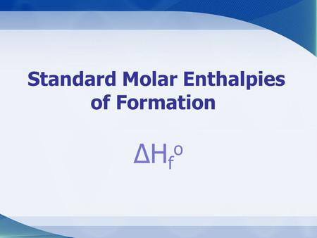 Standard Molar Enthalpies of Formation ΔHfoΔHfo. Focus Questions 1) What are formation reactions? 2) What is standard molar enthalpy of formation? 3)