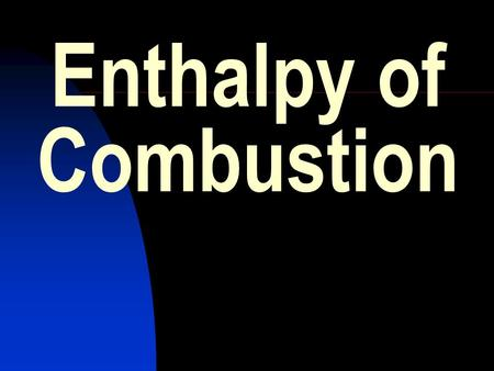 Enthalpy of Combustion. HIGHER GRADE CHEMISTRY CALCULATIONS Enthalpy of combustion. The enthalpy of combustion of a substance is the amount of energy.