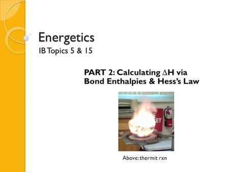 Energetics IB Topics 5 & 15 PART 2: Calculating  H via Bond Enthalpies & Hess's Law Above: thermit rxn.