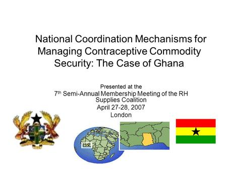 National Coordination Mechanisms for Managing Contraceptive Commodity Security: The Case of Ghana Presented at the 7 th Semi-Annual Membership Meeting.