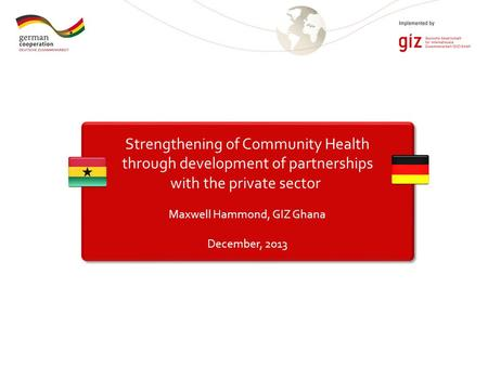 Strengthening of Community Health through development of partnerships with the private sector Maxwell Hammond, GIZ Ghana December, 2013.
