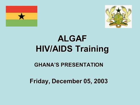 ALGAF HIV/AIDS Training GHANA'S PRESENTATION Friday, December 05, 2003.