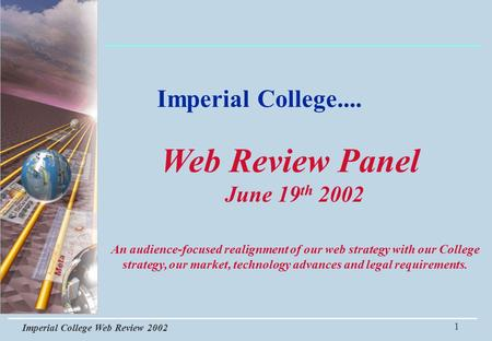 Imperial College Web Review 2002 1 Imperial College.... An audience-focused realignment of our web strategy with our College strategy, our market, technology.